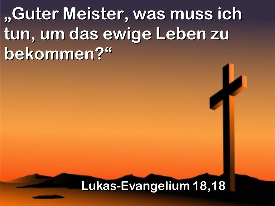 Guter Meister, was muss ich tun, um das ewige Leben zu bekommen? Lukas-Evangelium 18,18