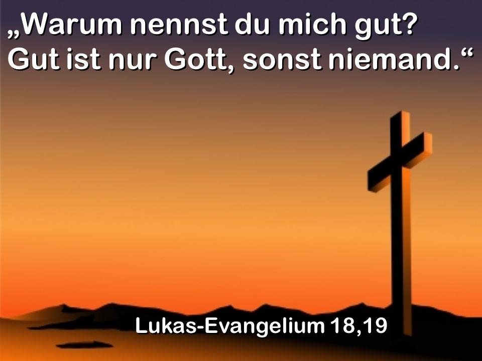 Warum nennst du mich gut? Gut ist nur Gott, sonst niemand. Lukas-Evangelium 18,19