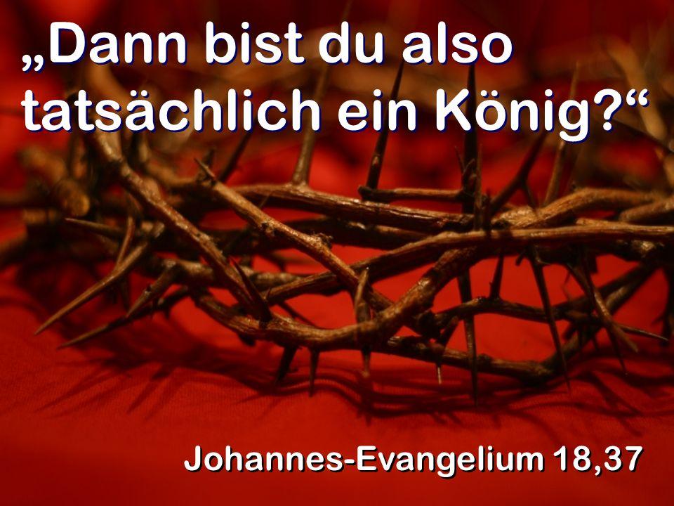Dann bist du also tatsächlich ein König? Johannes-Evangelium 18,37