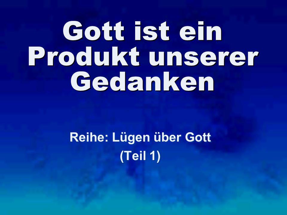 Gott ist ein Produkt unserer Gedanken Reihe: Lügen über Gott (Teil 1) Reihe: Lügen über Gott (Teil 1)