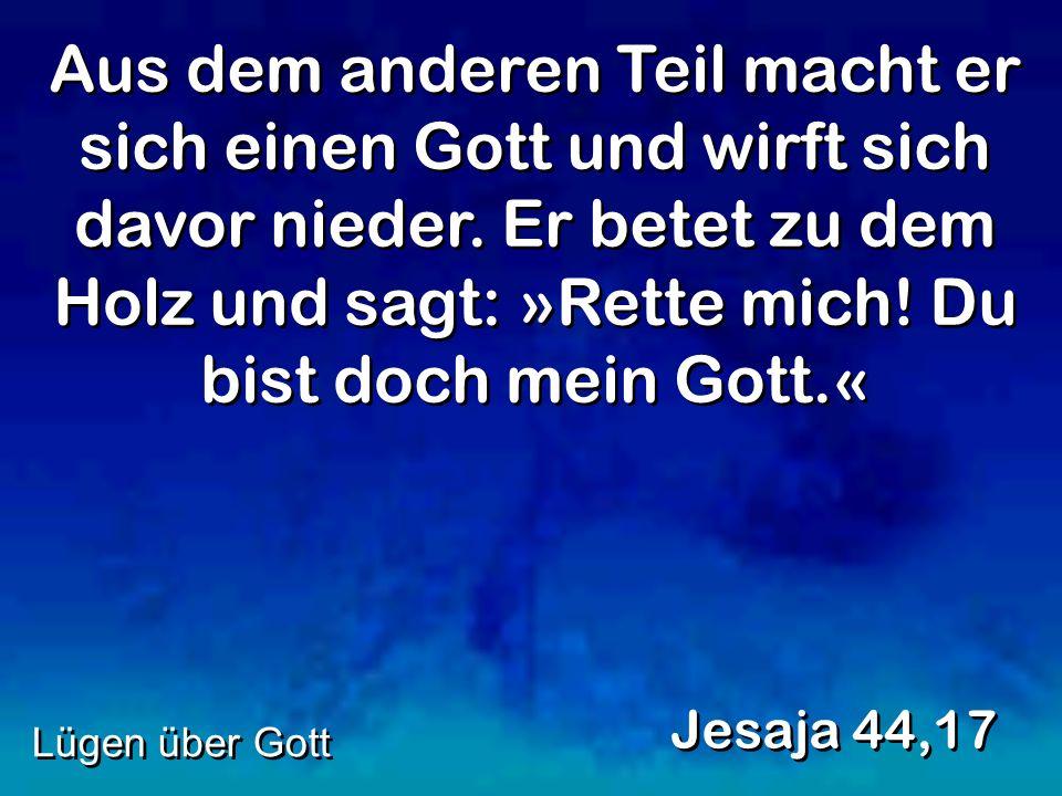 Aus dem anderen Teil macht er sich einen Gott und wirft sich davor nieder. Er betet zu dem Holz und sagt: »Rette mich! Du bist doch mein Gott.« Jesaja