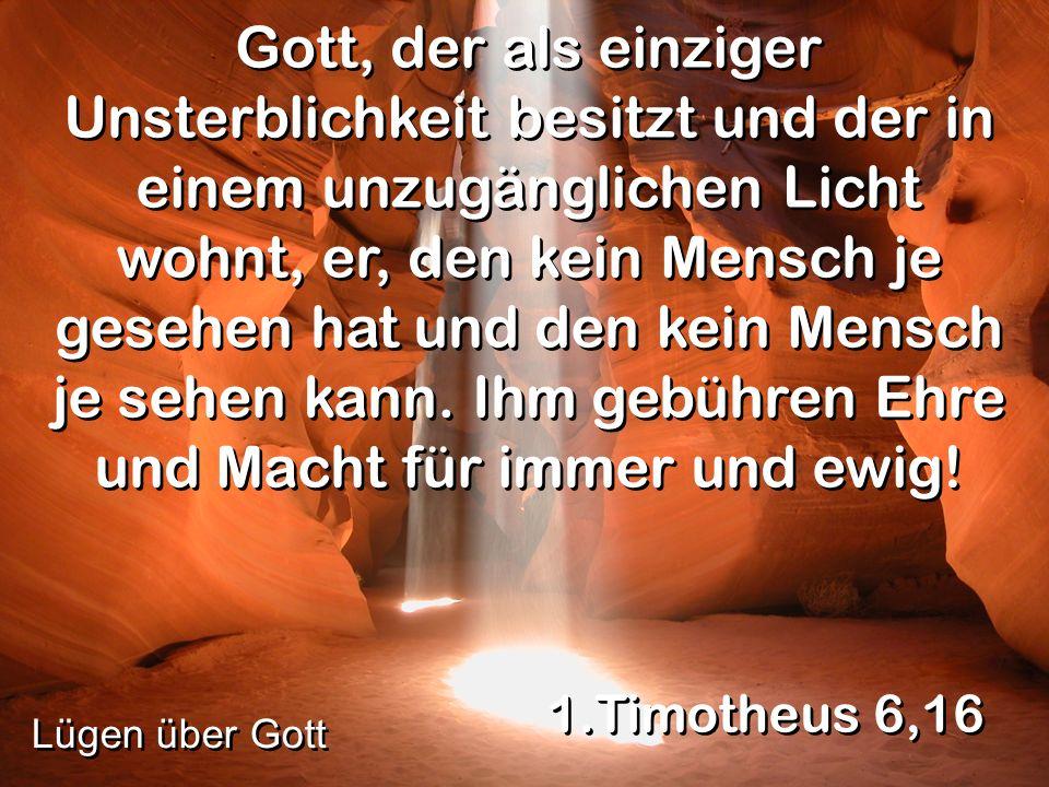Gott, der als einziger Unsterblichkeit besitzt und der in einem unzugänglichen Licht wohnt, er, den kein Mensch je gesehen hat und den kein Mensch je