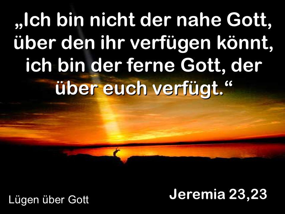 Ich bin nicht der nahe Gott, über den ihr verfügen könnt, ich bin der ferne Gott, der über euch verfügt. Jeremia 23,23 Lügen über Gott