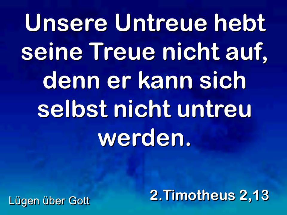 Unsere Untreue hebt seine Treue nicht auf, denn er kann sich selbst nicht untreu werden. 2.Timotheus 2,13 Lügen über Gott