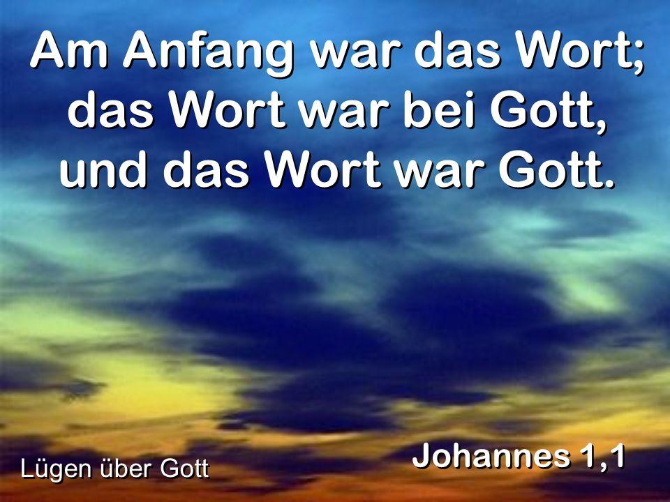 Am Anfang war das Wort; das Wort war bei Gott, und das Wort war Gott. Johannes 1,1 Lügen über Gott