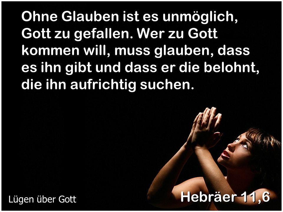 Ohne Glauben ist es unmöglich, Gott zu gefallen. Wer zu Gott kommen will, muss glauben, dass es ihn gibt und dass er die belohnt, die ihn aufrichtig s