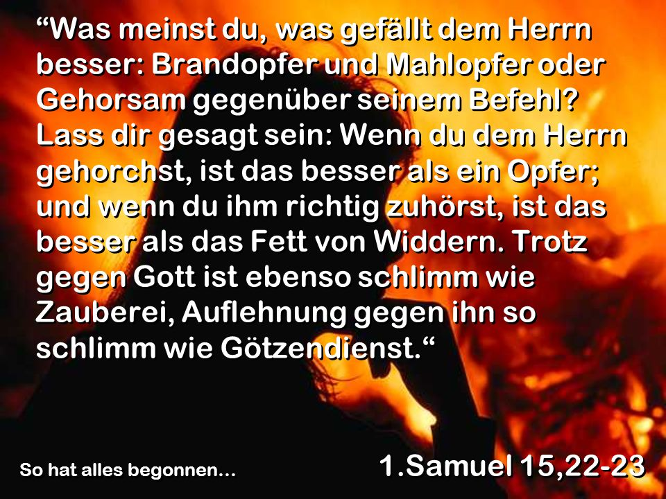 Was meinst du, was gefällt dem Herrn besser: Brandopfer und Mahlopfer oder Gehorsam gegenüber seinem Befehl? Lass dir gesagt sein: Wenn du dem Herrn g