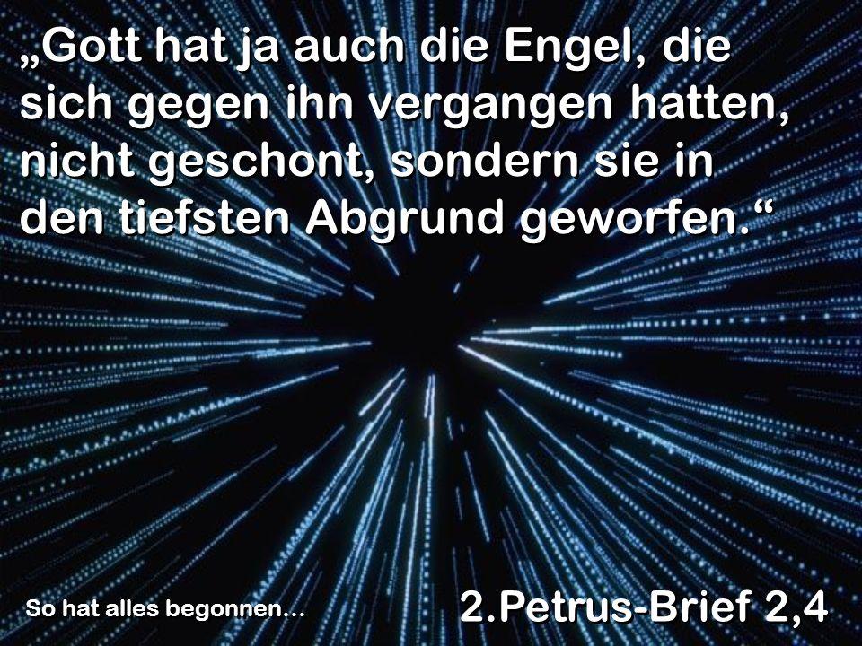 Gott hat ja auch die Engel, die sich gegen ihn vergangen hatten, nicht geschont, sondern sie in den tiefsten Abgrund geworfen. 2.Petrus-Brief 2,4 So h
