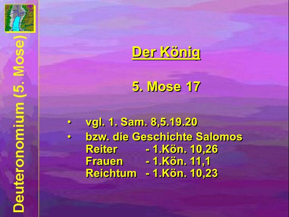 5. Mose 17 vgl. 1. Sam. 8,5.19.20 bzw. die Geschichte Salomos Reiter - 1.Kön. 10,26 Frauen- 1.Kön. 11,1 Reichtum - 1.Kön. 10,23 5. Mose 17 vgl. 1. Sam