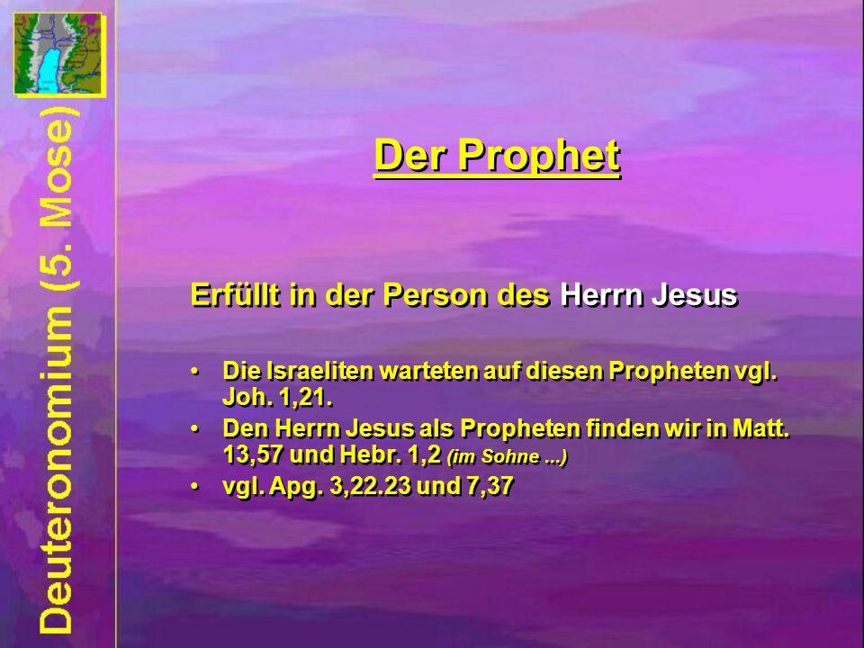 Erfüllt in der Person des Herrn Jesus Die Israeliten warteten auf diesen Propheten vgl. Joh. 1,21. Den Herrn Jesus als Propheten finden wir in Matt. 1
