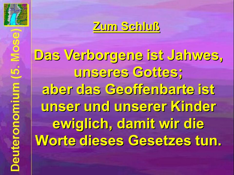 Zum Schluß Das Verborgene ist Jahwes, unseres Gottes; aber das Geoffenbarte ist unser und unserer Kinder ewiglich, damit wir die Worte dieses Gesetzes tun.