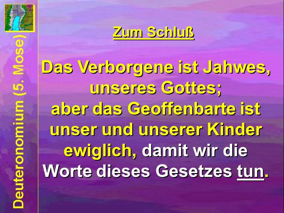 Zum Schluß Das Verborgene ist Jahwes, unseres Gottes; aber das Geoffenbarte ist unser und unserer Kinder ewiglich, damit wir die Worte dieses Gesetzes