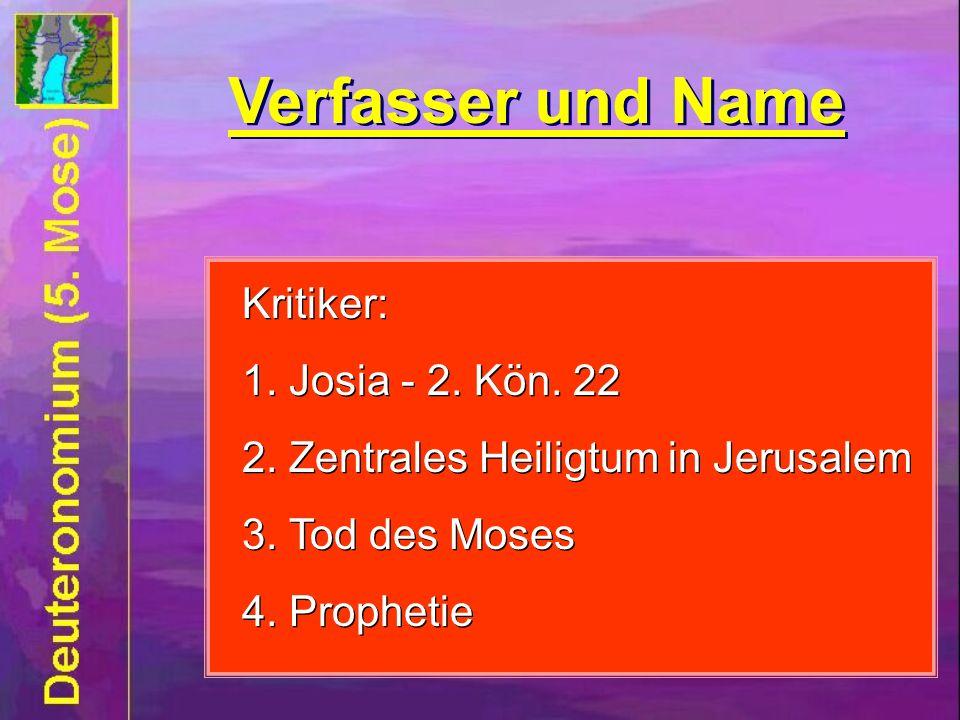 Verfasser und Name Kritiker: 1. Josia - 2. Kön. 22 2. Zentrales Heiligtum in Jerusalem 3. Tod des Moses 4. Prophetie Kritiker: 1. Josia - 2. Kön. 22 2