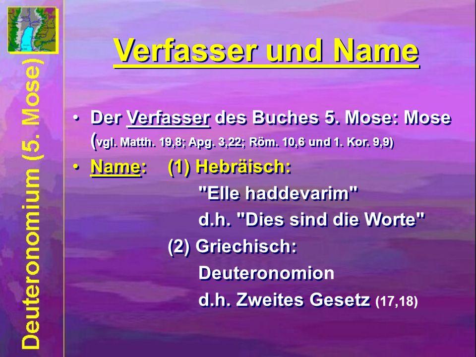 Der Verfasser des Buches 5. Mose: Mose ( vgl. Matth. 19,8; Apg. 3,22; Röm. 10,5 und 1. Kor. 9,9) Name:(1) Hebräisch: