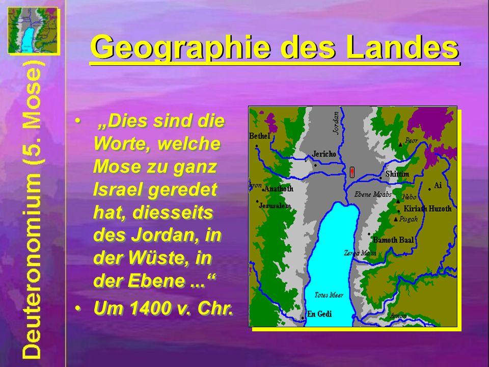 Geographie des Landes Dies sind die Worte, welche Mose zu ganz Israel geredet hat, diesseits des Jordan, in der Wüste, in der Ebene... Um 1400 v. Chr.
