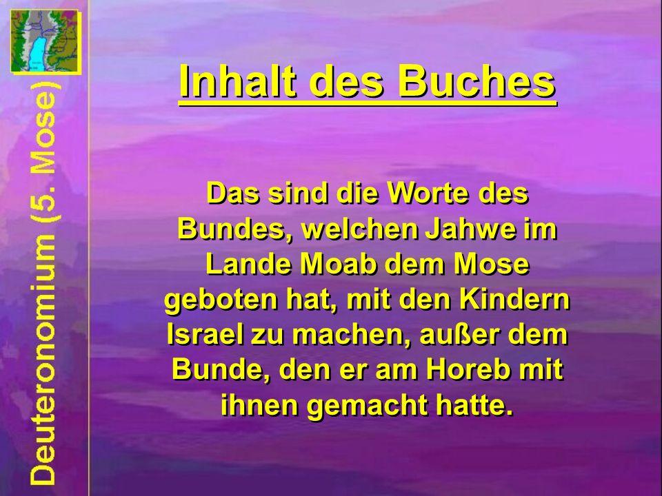 Inhalt des Buches Das sind die Worte des Bundes, welchen Jahwe im Lande Moab dem Mose geboten hat, mit den Kindern Israel zu machen, außer dem Bunde,