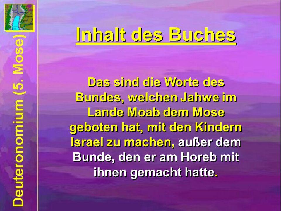 Inhalt des Buches Das sind die Worte des Bundes, welchen Jahwe im Lande Moab dem Mose geboten hat, mit den Kindern Israel zu machen, außer dem Bunde, den er am Horeb mit ihnen gemacht hatte.