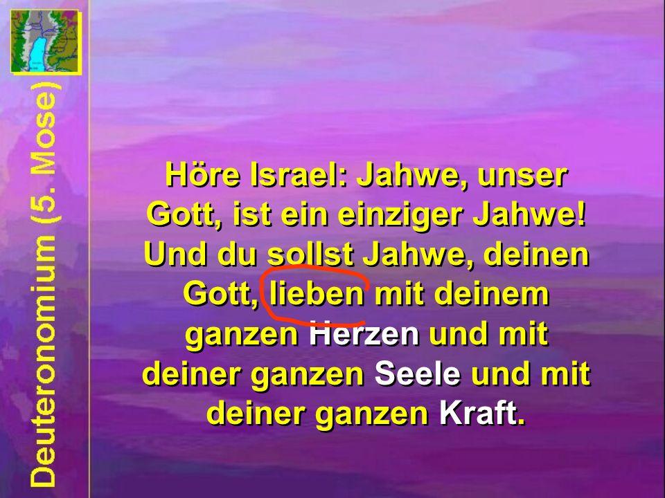 Höre Israel: Jahwe, unser Gott, ist ein einziger Jahwe! Und du sollst Jahwe, deinen Gott, lieben mit deinem ganzen Herzen und mit deiner ganzen Seele