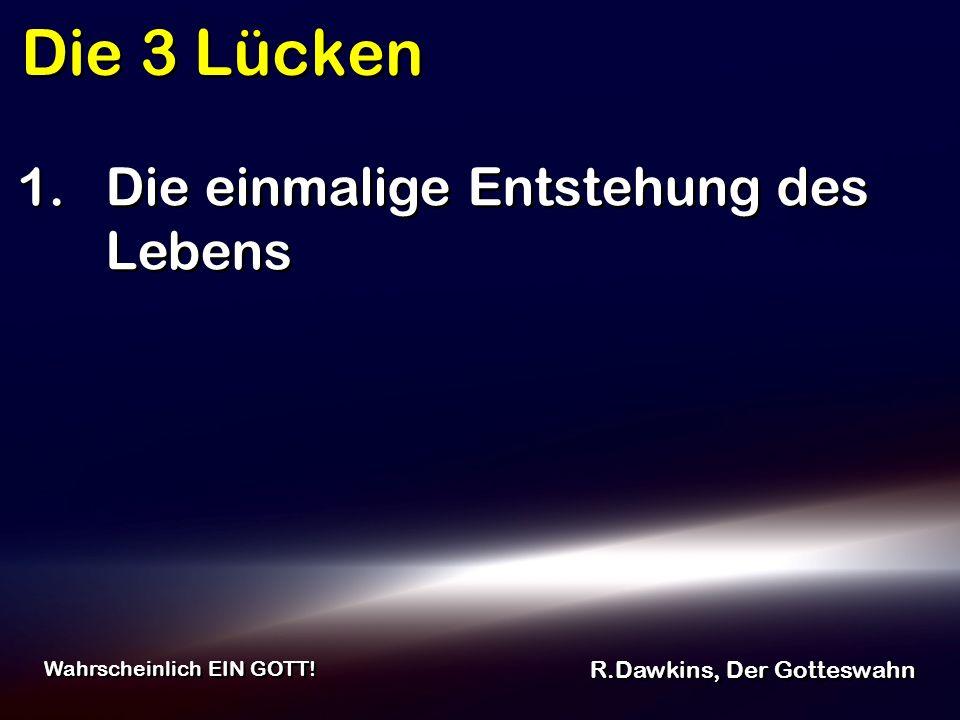Die 3 Lücken R.Dawkins, Der Gotteswahn Wahrscheinlich EIN GOTT! 1.Die einmalige Entstehung des Lebens