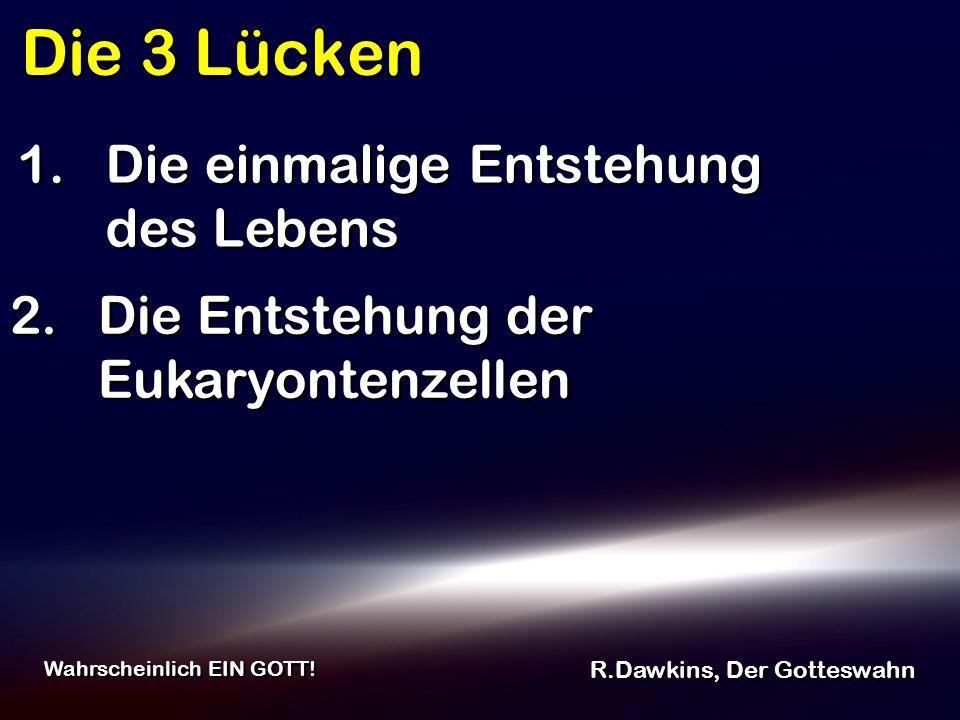 Die 3 Lücken R.Dawkins, Der Gotteswahn Wahrscheinlich EIN GOTT! 2. Die Entstehung der Eukaryontenzellen 1. Die einmalige Entstehung des Lebens
