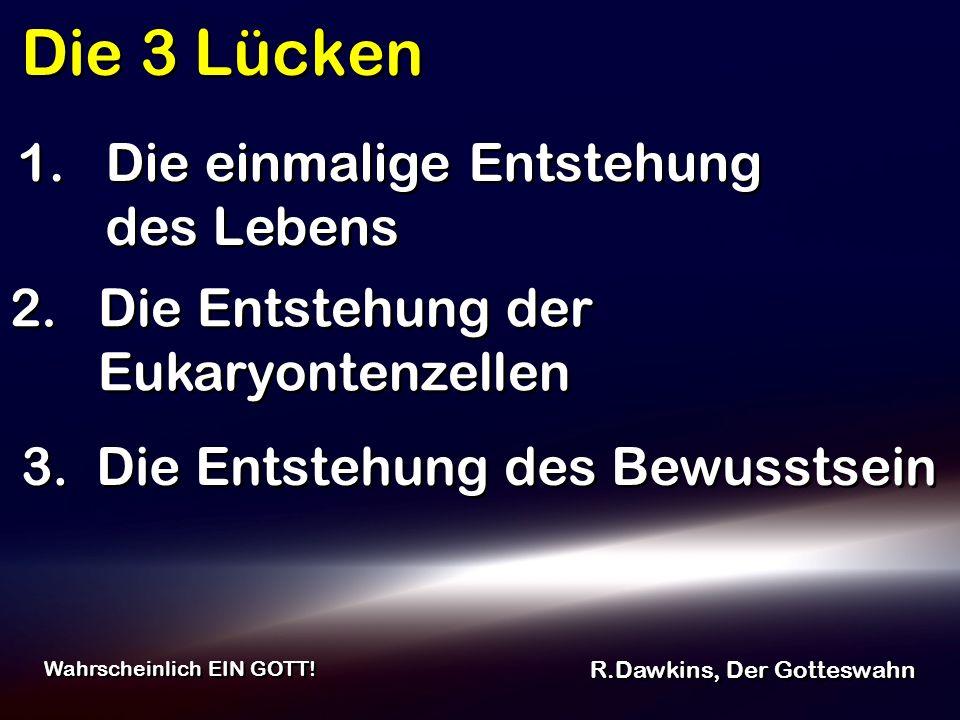 Die 3 Lücken R.Dawkins, Der Gotteswahn Wahrscheinlich EIN GOTT! 2. Die Entstehung der Eukaryontenzellen 1. Die einmalige Entstehung des Lebens 3. Die