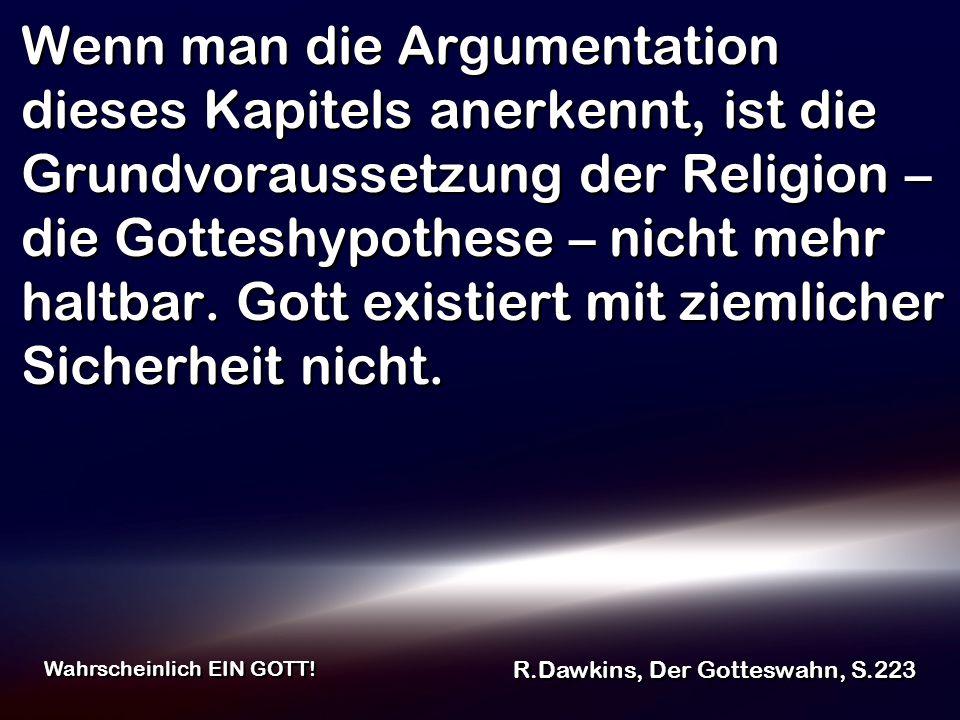 Wenn man die Argumentation dieses Kapitels anerkennt, ist die Grundvoraussetzung der Religion – die Gotteshypothese – nicht mehr haltbar. Gott existie