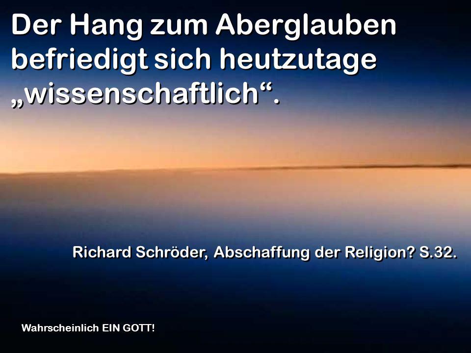 Der Hang zum Aberglauben befriedigt sich heutzutage wissenschaftlich. Richard Schröder, Abschaffung der Religion? S.32. Wahrscheinlich EIN GOTT!