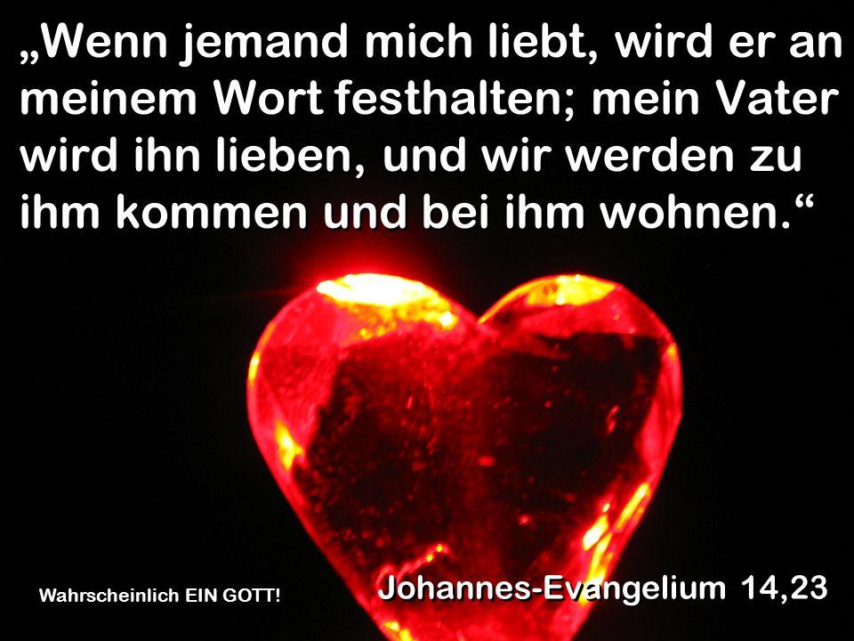 Wenn jemand mich liebt, wird er an meinem Wort festhalten; mein Vater wird ihn lieben, und wir werden zu ihm kommen und bei ihm wohnen. Johannes-Evang