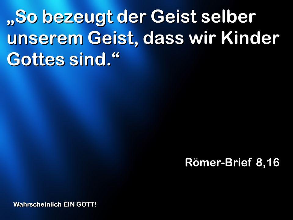 So bezeugt der Geist selber unserem Geist, dass wir Kinder Gottes sind. Römer-Brief 8,16 Wahrscheinlich EIN GOTT!