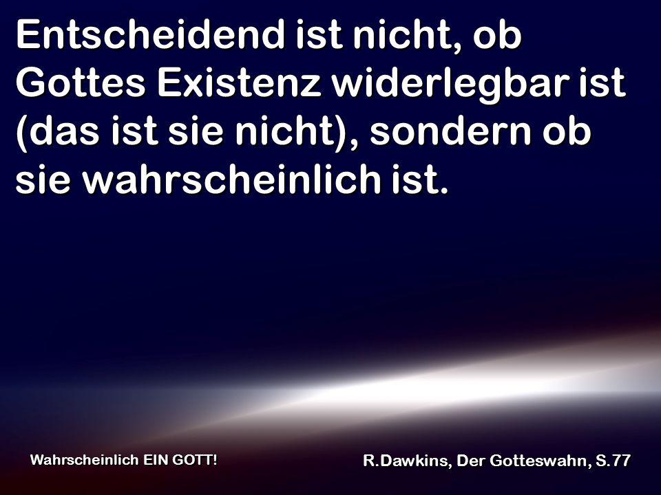 Entscheidend ist nicht, ob Gottes Existenz widerlegbar ist (das ist sie nicht), sondern ob sie wahrscheinlich ist. R.Dawkins, Der Gotteswahn, S.77 Wah