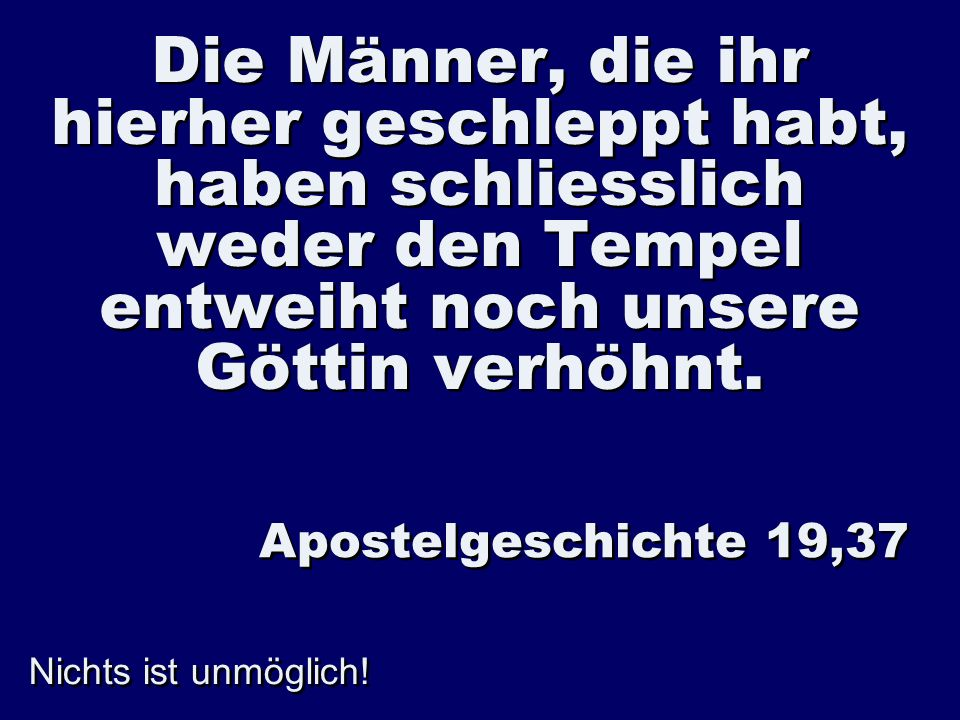 Die Männer, die ihr hierher geschleppt habt, haben schliesslich weder den Tempel entweiht noch unsere Göttin verhöhnt. Apostelgeschichte 19,37