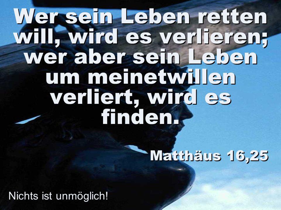 Nichts ist unmöglich! Wer sein Leben retten will, wird es verlieren; wer aber sein Leben um meinetwillen verliert, wird es finden. Matthäus 16,25