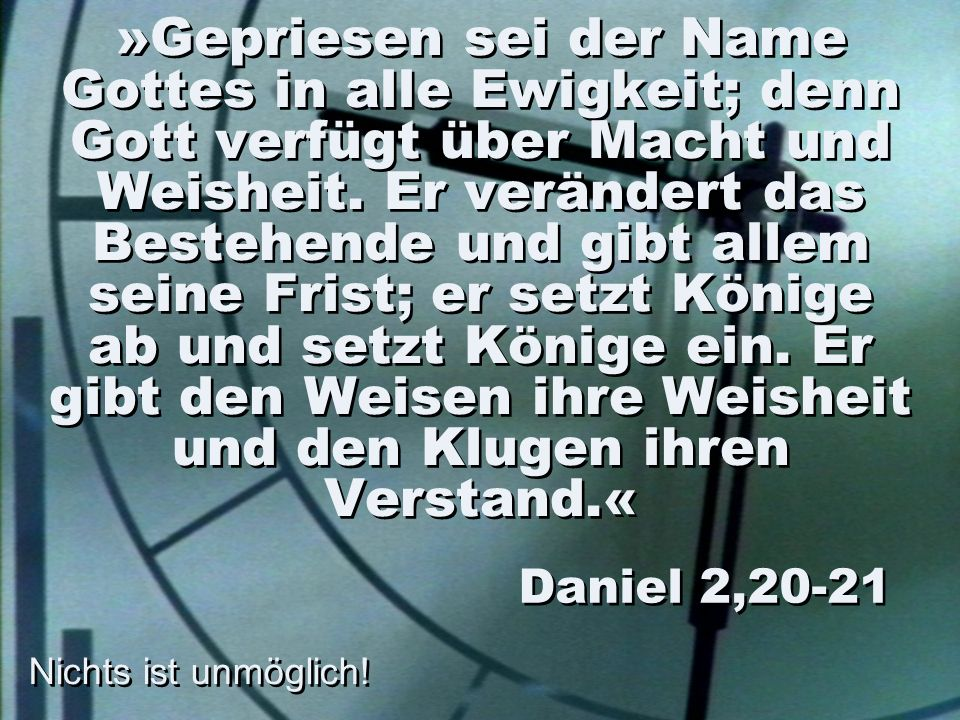 »Gepriesen sei der Name Gottes in alle Ewigkeit; denn Gott verfügt über Macht und Weisheit. Er verändert das Bestehende und gibt allem seine Frist; er