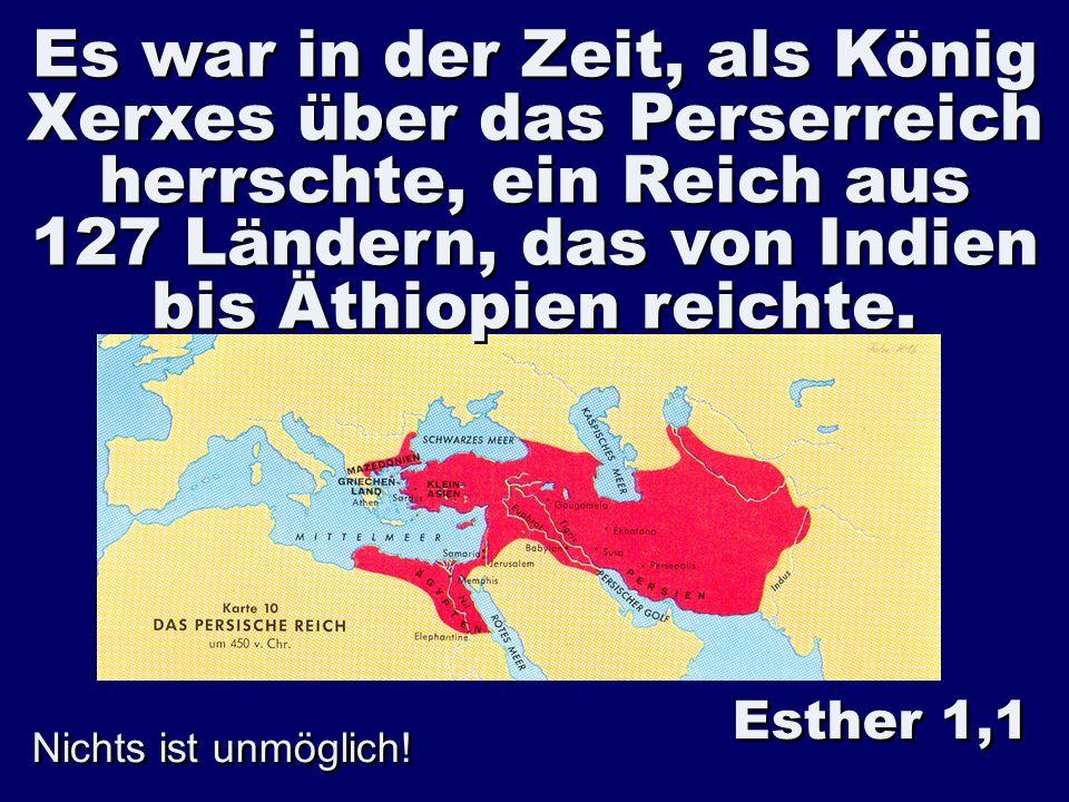Es war in der Zeit, als König Xerxes über das Perserreich herrschte, ein Reich aus 127 Ländern, das von Indien bis Äthiopien reichte. Nichts ist unmög