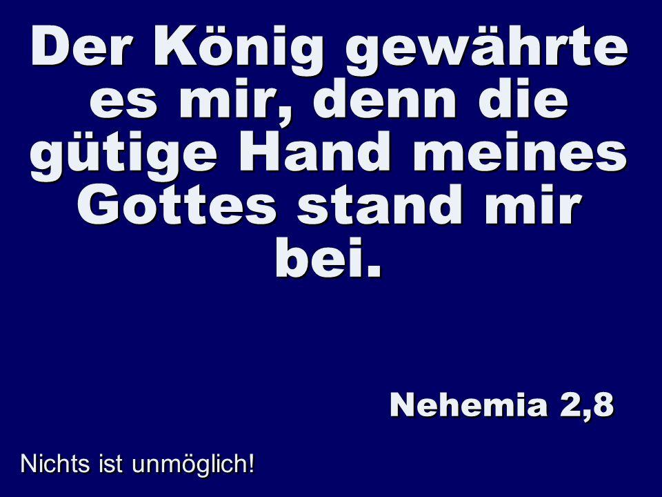 Nichts ist unmöglich! Der König gewährte es mir, denn die gütige Hand meines Gottes stand mir bei. Nehemia 2,8