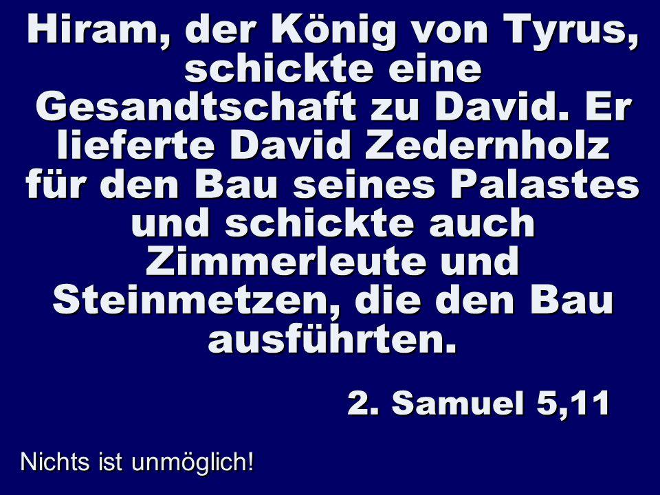 Nichts ist unmöglich! Hiram, der König von Tyrus, schickte eine Gesandtschaft zu David. Er lieferte David Zedernholz für den Bau seines Palastes und s