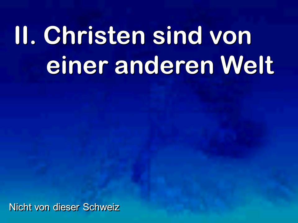 II. Christen sind von einer anderen Welt Nicht von dieser Schweiz