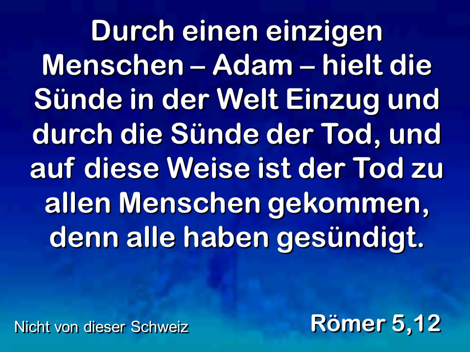 Durch einen einzigen Menschen – Adam – hielt die Sünde in der Welt Einzug und durch die Sünde der Tod, und auf diese Weise ist der Tod zu allen Menschen gekommen, denn alle haben gesündigt.