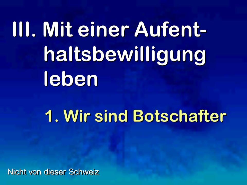 III. Mit einer Aufent- haltsbewilligung leben Nicht von dieser Schweiz 1. Wir sind Botschafter