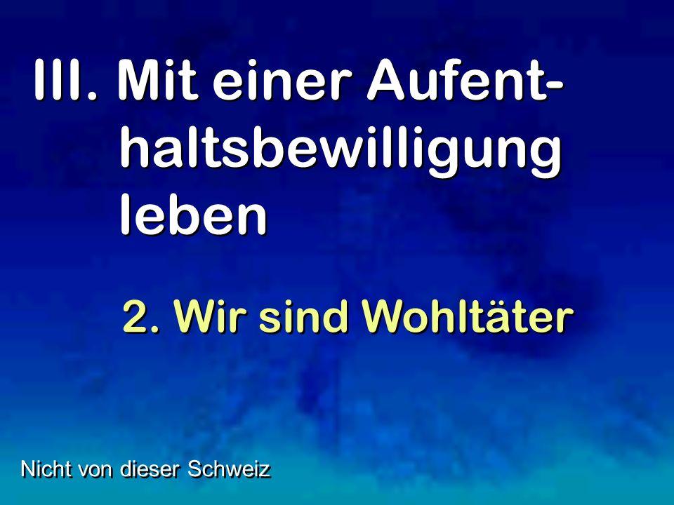 III. Mit einer Aufent- haltsbewilligung leben Nicht von dieser Schweiz 2. Wir sind Wohltäter
