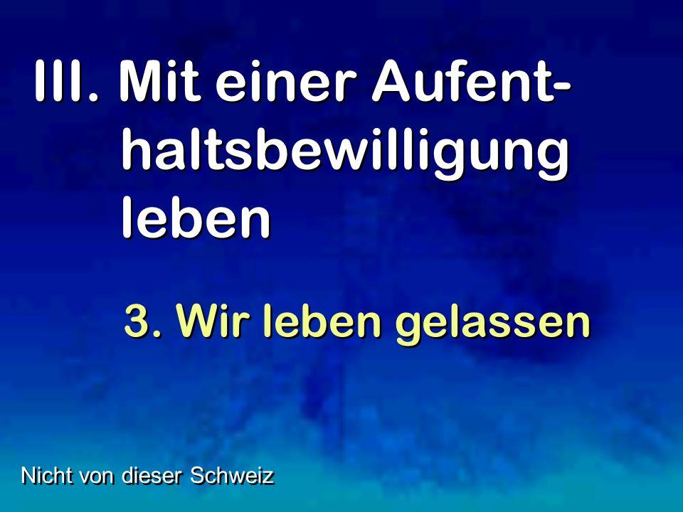 III. Mit einer Aufent- haltsbewilligung leben Nicht von dieser Schweiz 3. Wir leben gelassen