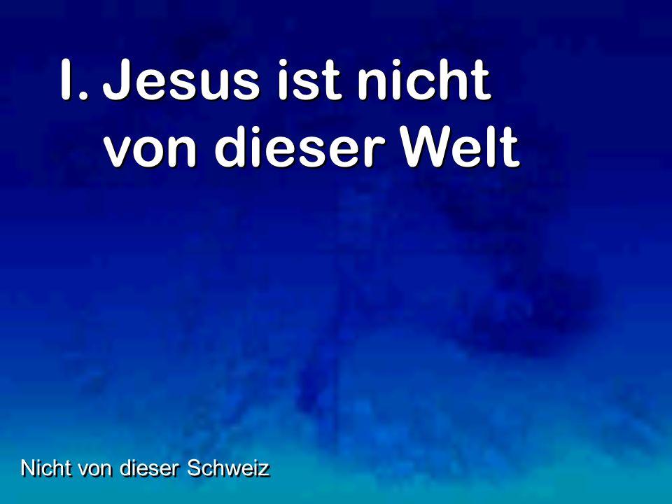 I.Jesus ist nicht von dieser Welt Nicht von dieser Schweiz