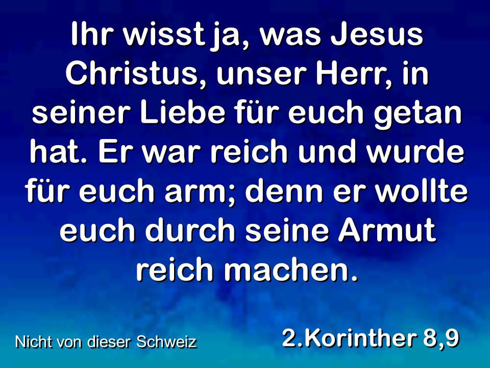 Ihr wisst ja, was Jesus Christus, unser Herr, in seiner Liebe für euch getan hat.
