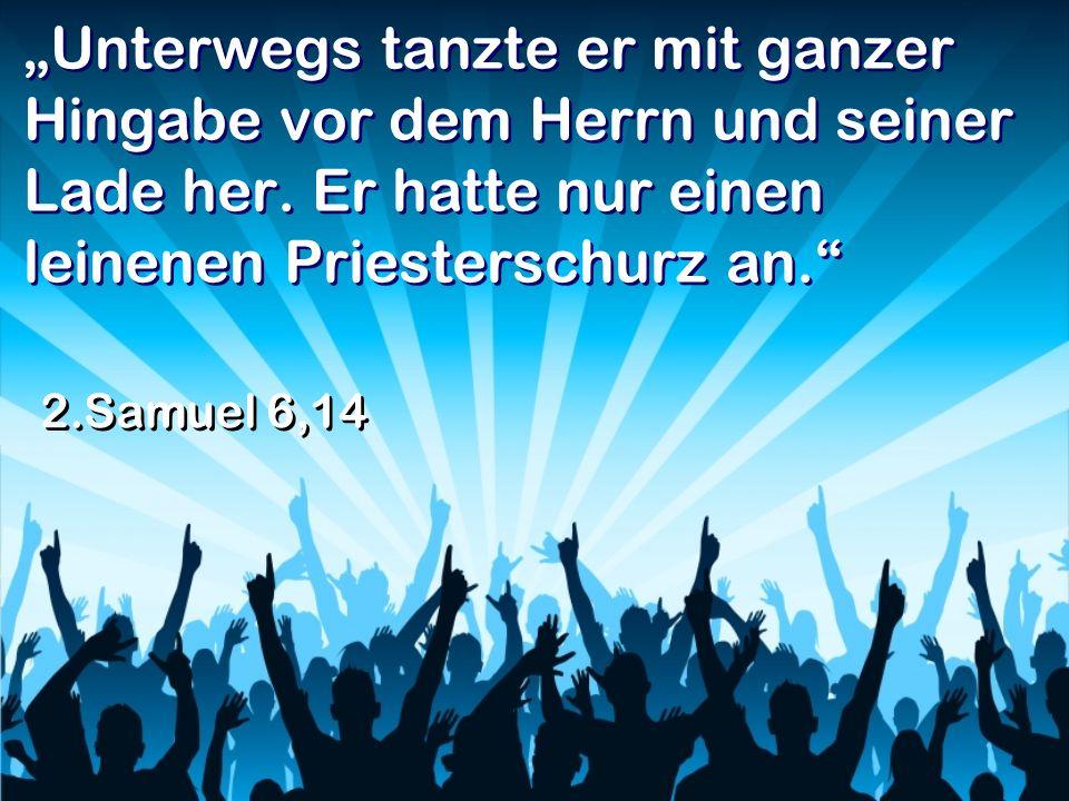 Unterwegs tanzte er mit ganzer Hingabe vor dem Herrn und seiner Lade her. Er hatte nur einen leinenen Priesterschurz an. 2.Samuel 6,14