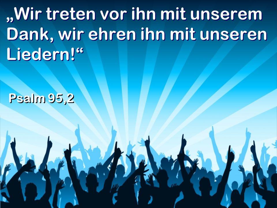 Wir treten vor ihn mit unserem Dank, wir ehren ihn mit unseren Liedern! Psalm 95,2