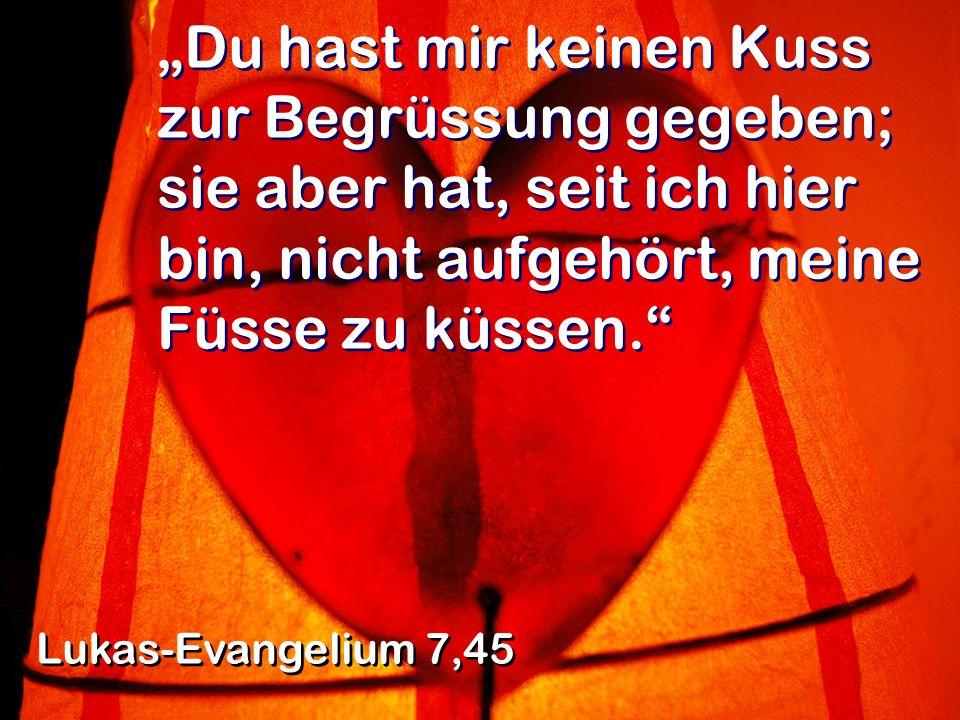 Du hast mir keinen Kuss zur Begrüssung gegeben; sie aber hat, seit ich hier bin, nicht aufgehört, meine Füsse zu küssen. Lukas-Evangelium 7,45