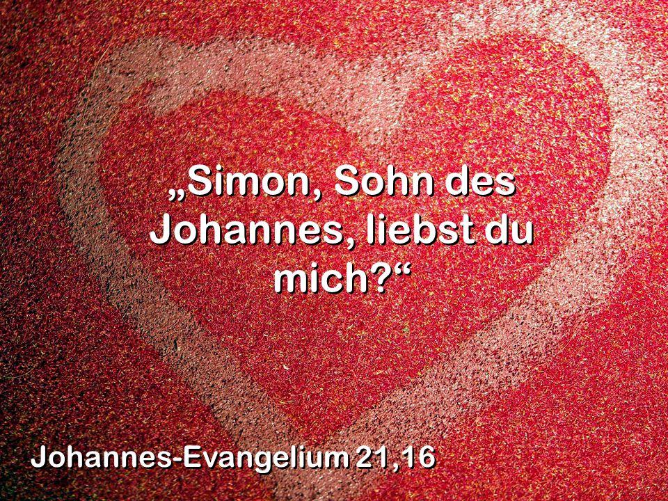 Simon, Sohn des Johannes, liebst du mich? Johannes-Evangelium 21,16