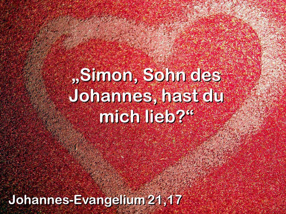 Simon, Sohn des Johannes, hast du mich lieb? Johannes-Evangelium 21,17