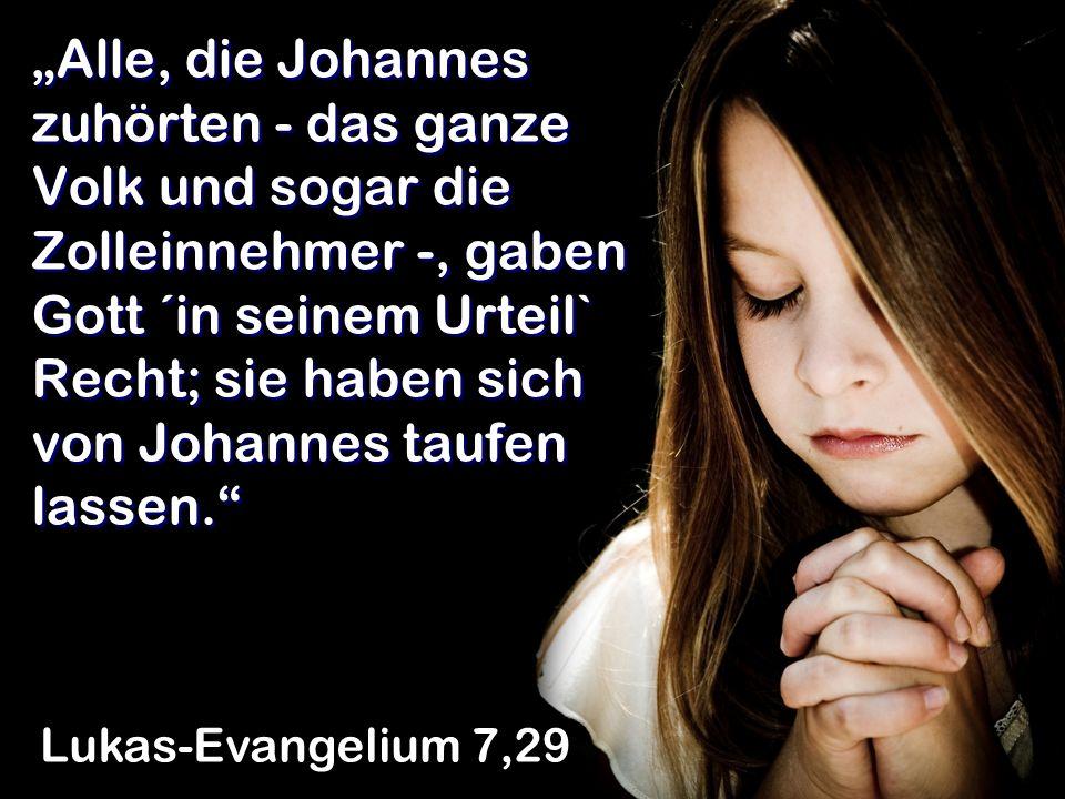 Alle, die Johannes zuhörten - das ganze Volk und sogar die Zolleinnehmer -, gaben Gott ´in seinem Urteil` Recht; sie haben sich von Johannes taufen la