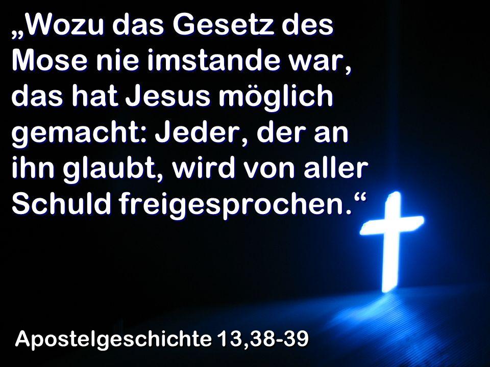 Wozu das Gesetz des Mose nie imstande war, das hat Jesus möglich gemacht: Jeder, der an ihn glaubt, wird von aller Schuld freigesprochen. Apostelgesch